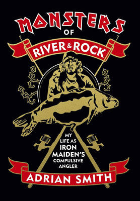 Monsters of River & Rock: My Life as Iron Maiden's Compulsive Angler