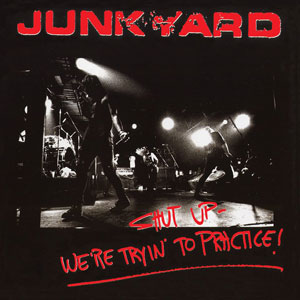 JUNKYARD - Shut Up – We're Tryin' To Practice