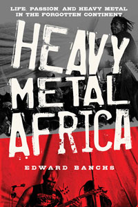 Heavy Metal Africa: Life, Passion, and Heavy Metal in the Forgotten Continent