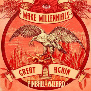 PINBALL WIZARD - Make Millennials Great Again